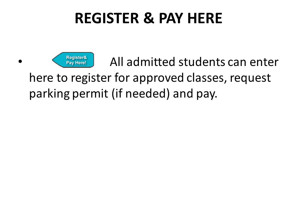 Register & pay here All admitted students can enter here to register for approved classes, request parking permit (if needed) and pay.