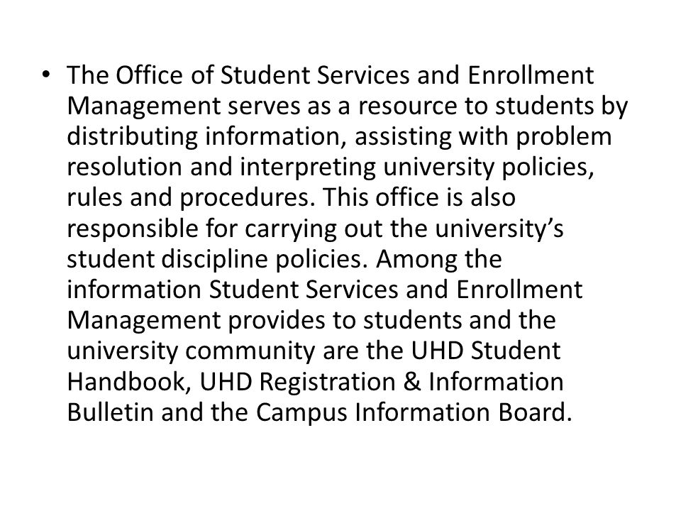 The Office of Student Services and Enrollment Management serves as a resource to students by distributing information, assisting with problem resolution and interpreting university policies, rules and procedures.