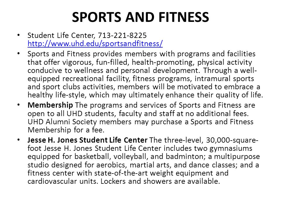 Sports and Fitness Student Life Center, 713-221-8225 http://www.uhd.edu/sportsandfitness/