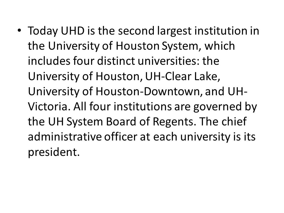 Today UHD is the second largest institution in the University of Houston System, which includes four distinct universities: the University of Houston, UH-Clear Lake, University of Houston-Downtown, and UH-Victoria.