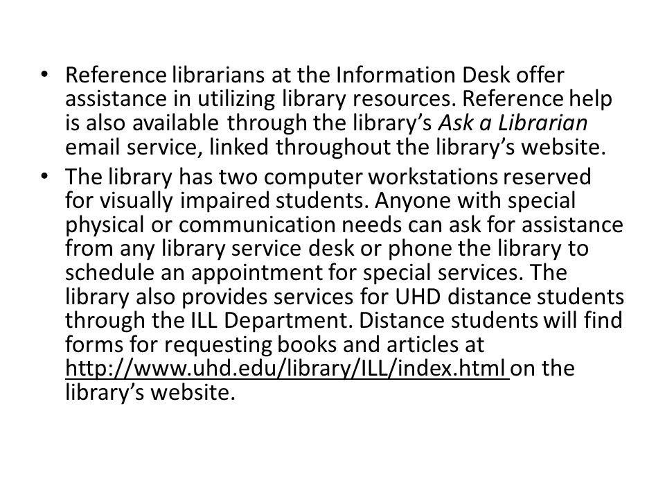 Reference librarians at the Information Desk offer assistance in utilizing library resources. Reference help is also available through the library's Ask a Librarian email service, linked throughout the library's website.