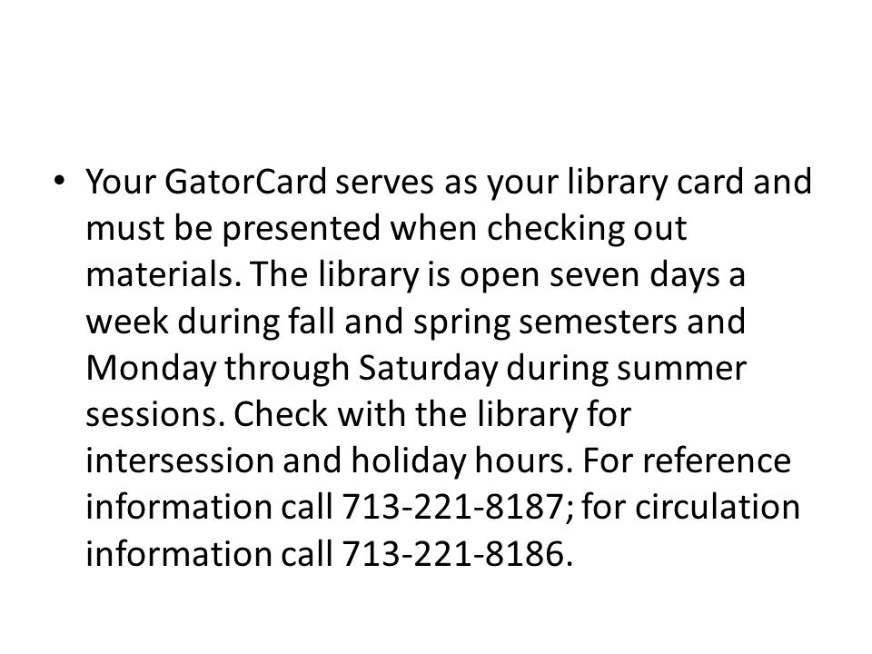 Your GatorCard serves as your library card and must be presented when checking out materials.