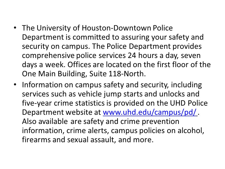 The University of Houston-Downtown Police Department is committed to assuring your safety and security on campus. The Police Department provides comprehensive police services 24 hours a day, seven days a week. Offices are located on the first floor of the One Main Building, Suite 118-North.