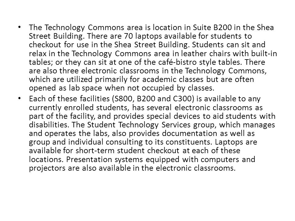 The Technology Commons area is location in Suite B200 in the Shea Street Building. There are 70 laptops available for students to checkout for use in the Shea Street Building. Students can sit and relax in the Technology Commons area in leather chairs with built-in tables; or they can sit at one of the café-bistro style tables. There are also three electronic classrooms in the Technology Commons, which are utilized primarily for academic classes but are often opened as lab space when not occupied by classes.