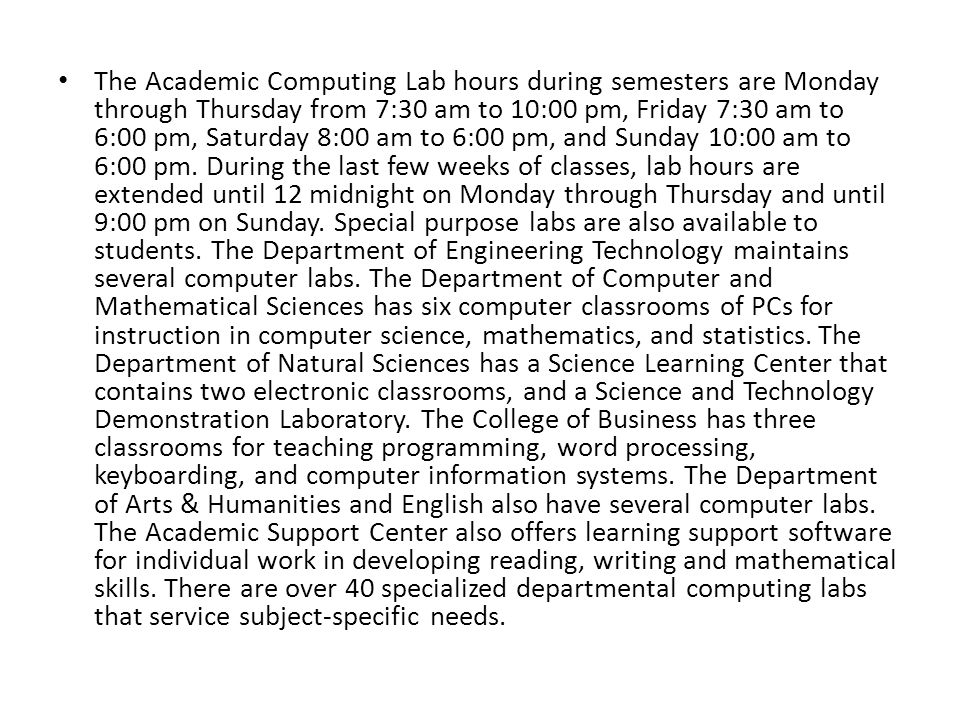 The Academic Computing Lab hours during semesters are Monday through Thursday from 7:30 am to 10:00 pm, Friday 7:30 am to 6:00 pm, Saturday 8:00 am to 6:00 pm, and Sunday 10:00 am to 6:00 pm.