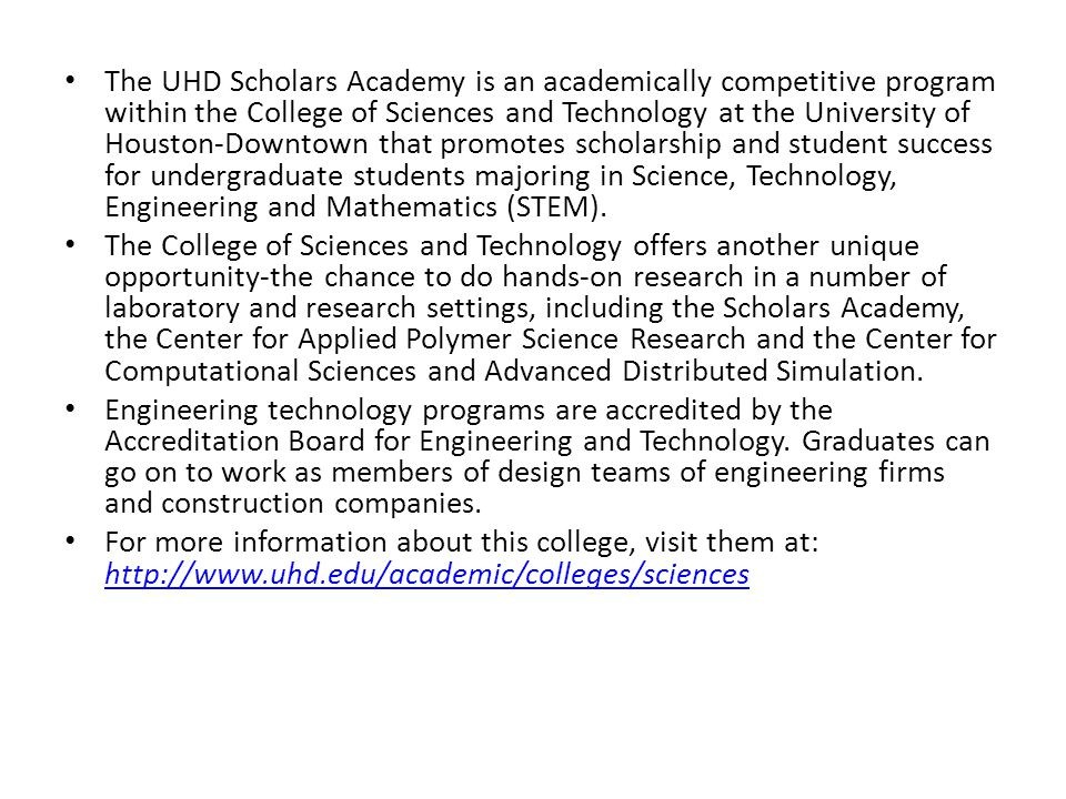 The UHD Scholars Academy is an academically competitive program within the College of Sciences and Technology at the University of Houston-Downtown that promotes scholarship and student success for undergraduate students majoring in Science, Technology, Engineering and Mathematics (STEM).