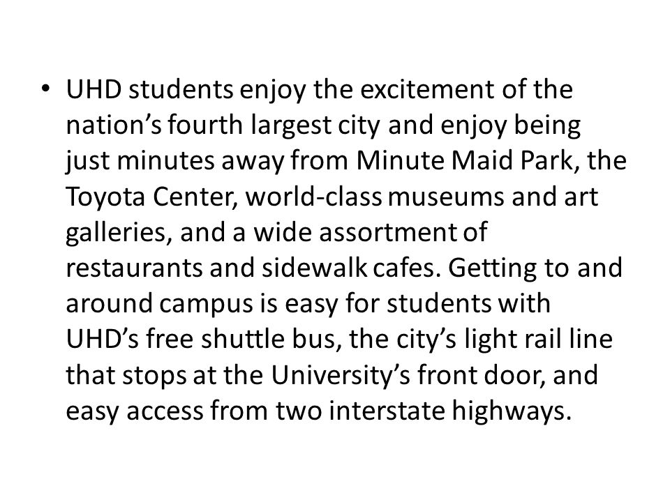 UHD students enjoy the excitement of the nation's fourth largest city and enjoy being just minutes away from Minute Maid Park, the Toyota Center, world-class museums and art galleries, and a wide assortment of restaurants and sidewalk cafes.
