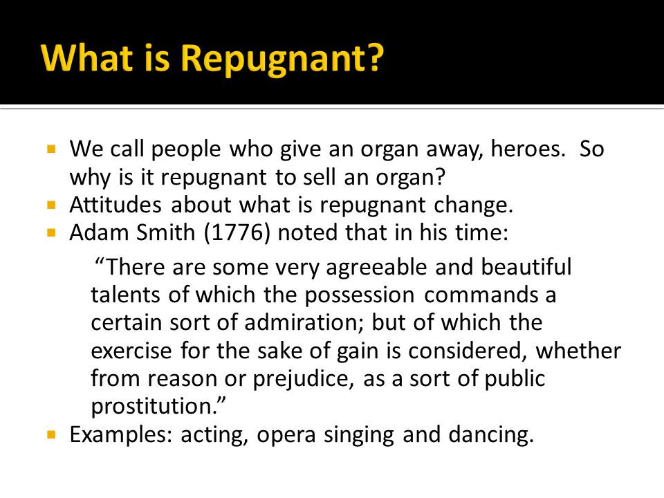 What is Repugnant We call people who give an organ away, heroes. So why is it repugnant to sell an organ