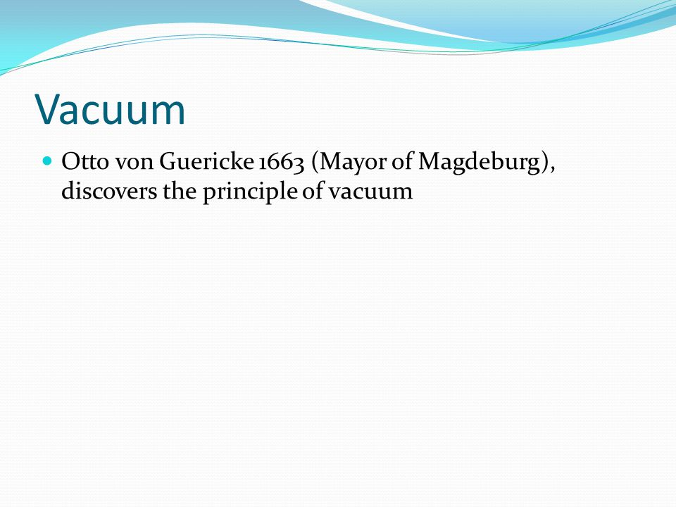 Vacuum Otto von Guericke 1663 (Mayor of Magdeburg), discovers the principle of vacuum