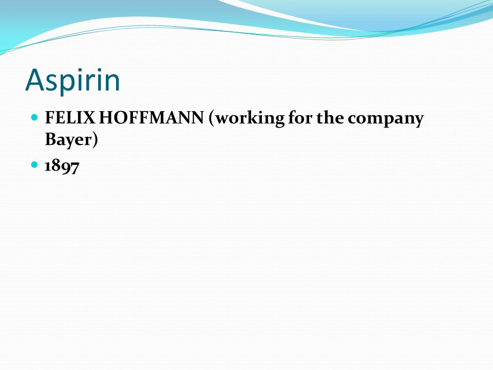 Aspirin FELIX HOFFMANN (working for the company Bayer) 1897