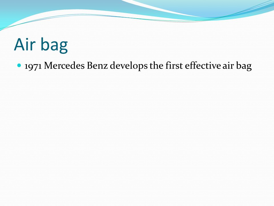 Air bag 1971 Mercedes Benz develops the first effective air bag