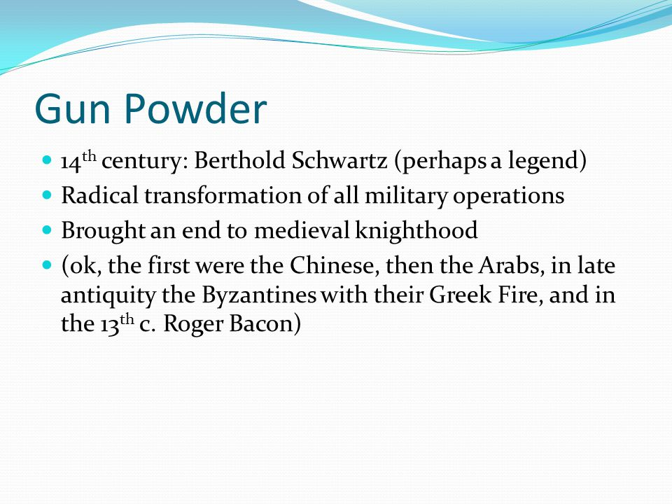Gun Powder 14th century: Berthold Schwartz (perhaps a legend)