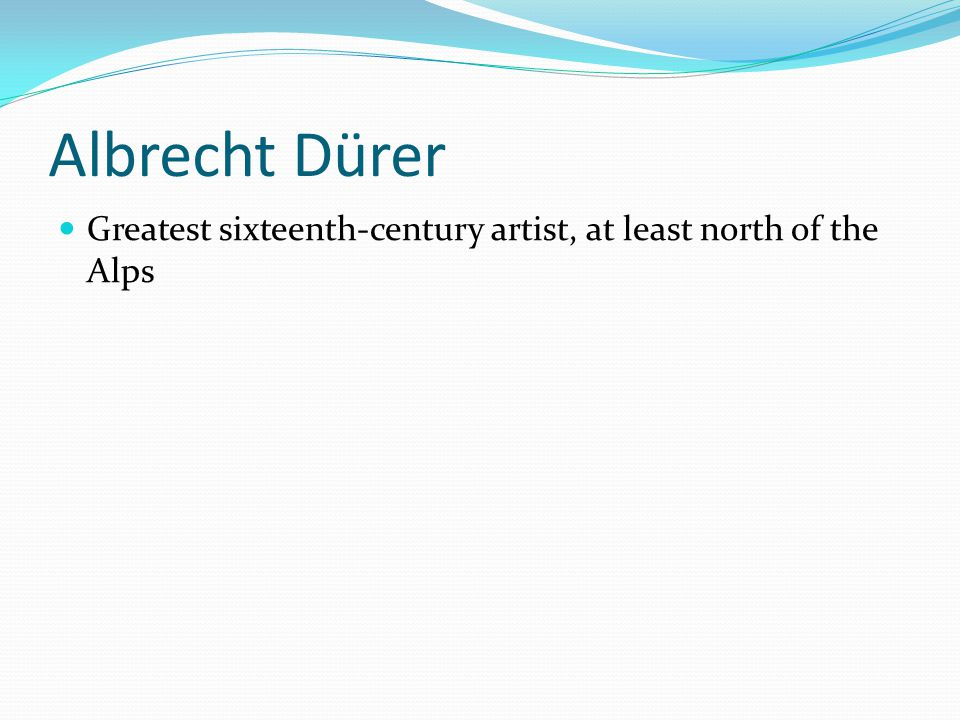 Albrecht Dürer Greatest sixteenth-century artist, at least north of the Alps