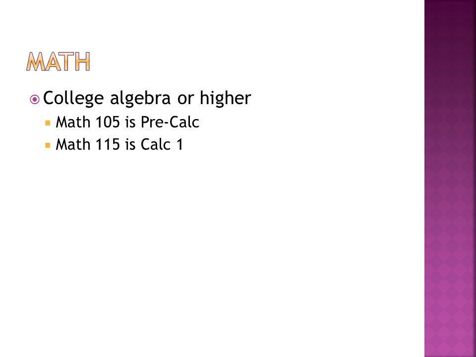 math College algebra or higher Math 105 is Pre-Calc Math 115 is Calc 1