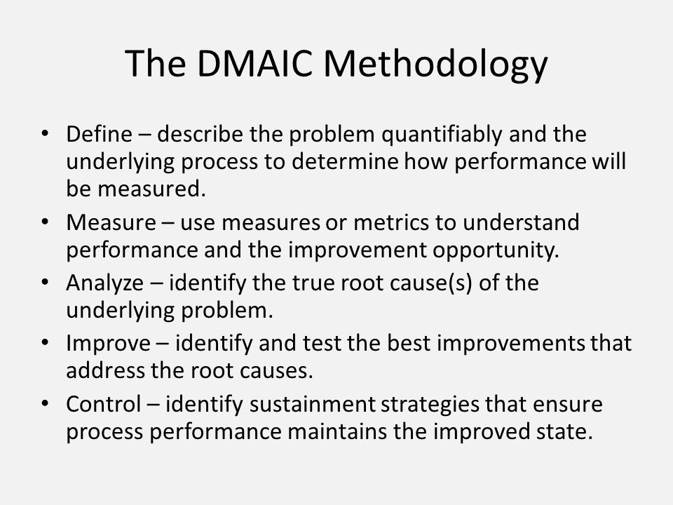 The DMAIC Methodology Define – describe the problem quantifiably and the underlying process to determine how performance will be measured.