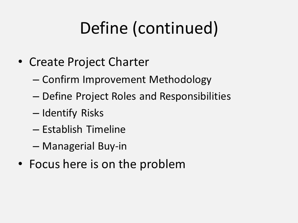Define (continued) Create Project Charter Focus here is on the problem
