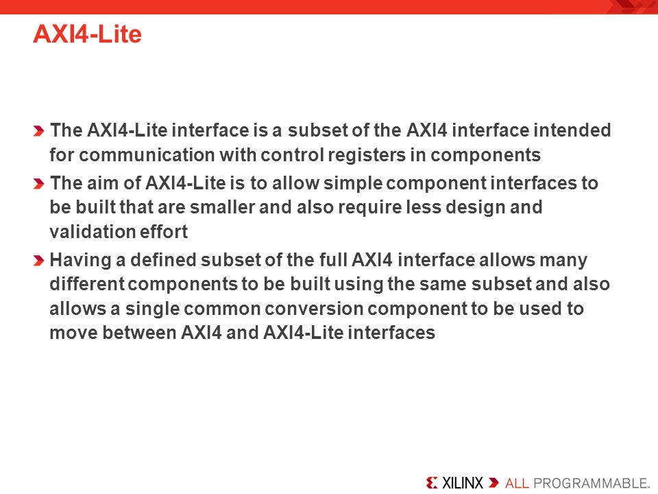 AXI4-Lite The AXI4-Lite interface is a subset of the AXI4 interface intended for communication with control registers in components.
