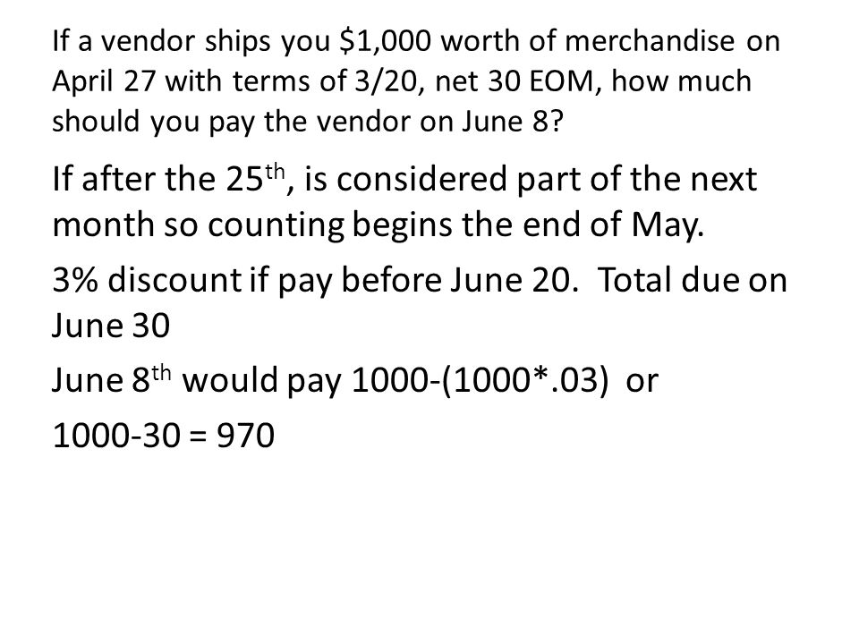 If a vendor ships you $1,000 worth of merchandise on April 27 with terms of 3/20, net 30 EOM, how much should you pay the vendor on June 8
