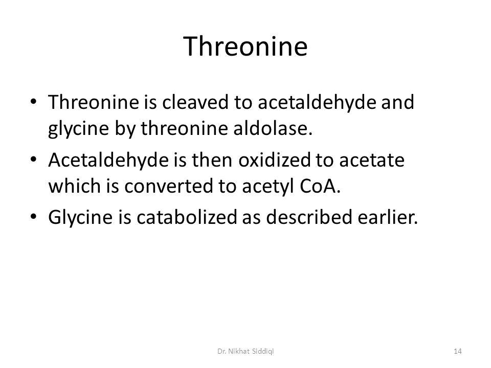 Threonine Threonine is cleaved to acetaldehyde and glycine by threonine aldolase.