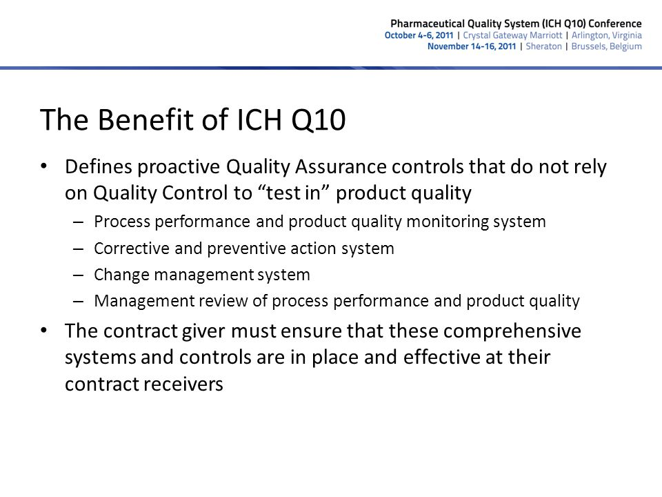 The Benefit of ICH Q10 Defines proactive Quality Assurance controls that do not rely on Quality Control to test in product quality.