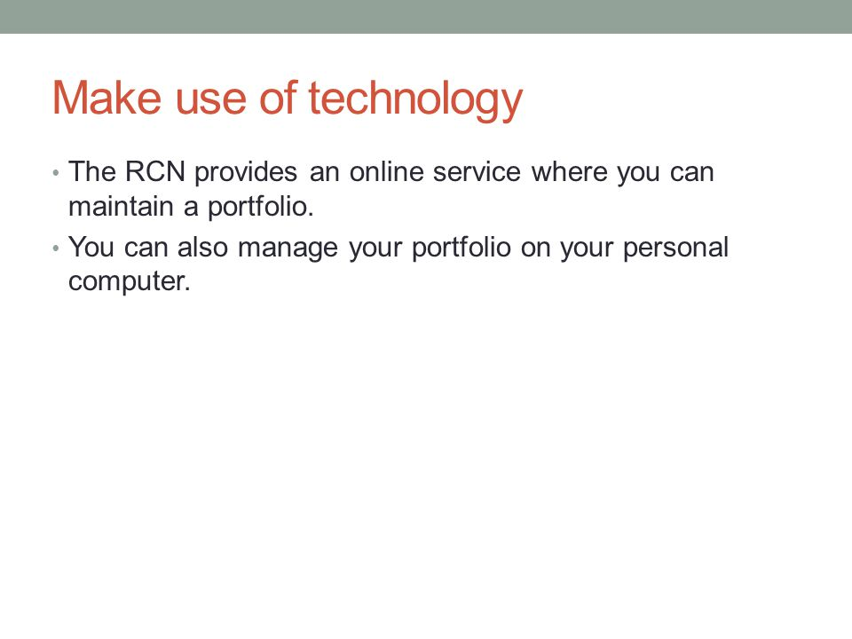 Make use of technology The RCN provides an online service where you can maintain a portfolio.