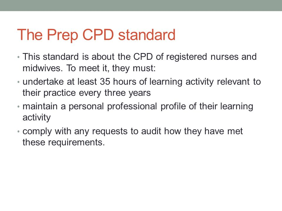 The Prep CPD standard This standard is about the CPD of registered nurses and midwives. To meet it, they must: