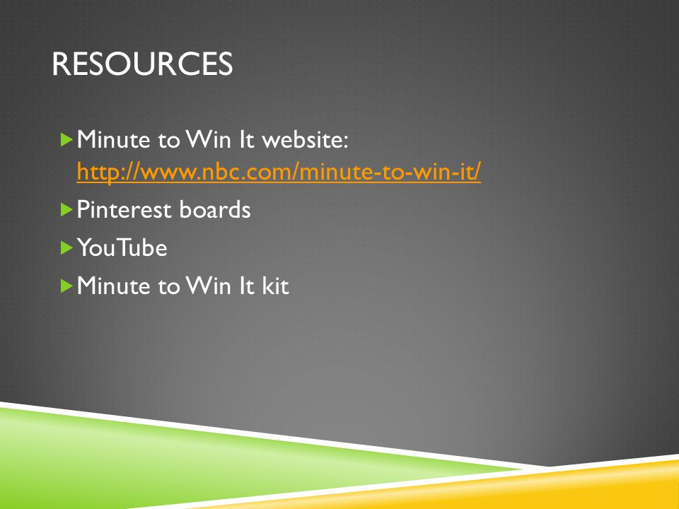resources Minute to Win It website: http://www.nbc.com/minute-to-win-it/ Pinterest boards. YouTube.