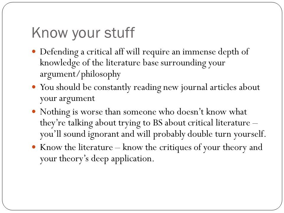 Know your stuff Defending a critical aff will require an immense depth of knowledge of the literature base surrounding your argument/philosophy.