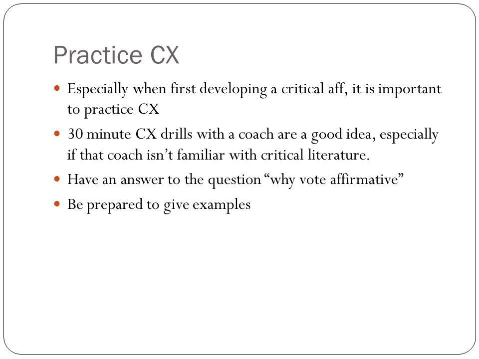 Practice CX Especially when first developing a critical aff, it is important to practice CX.