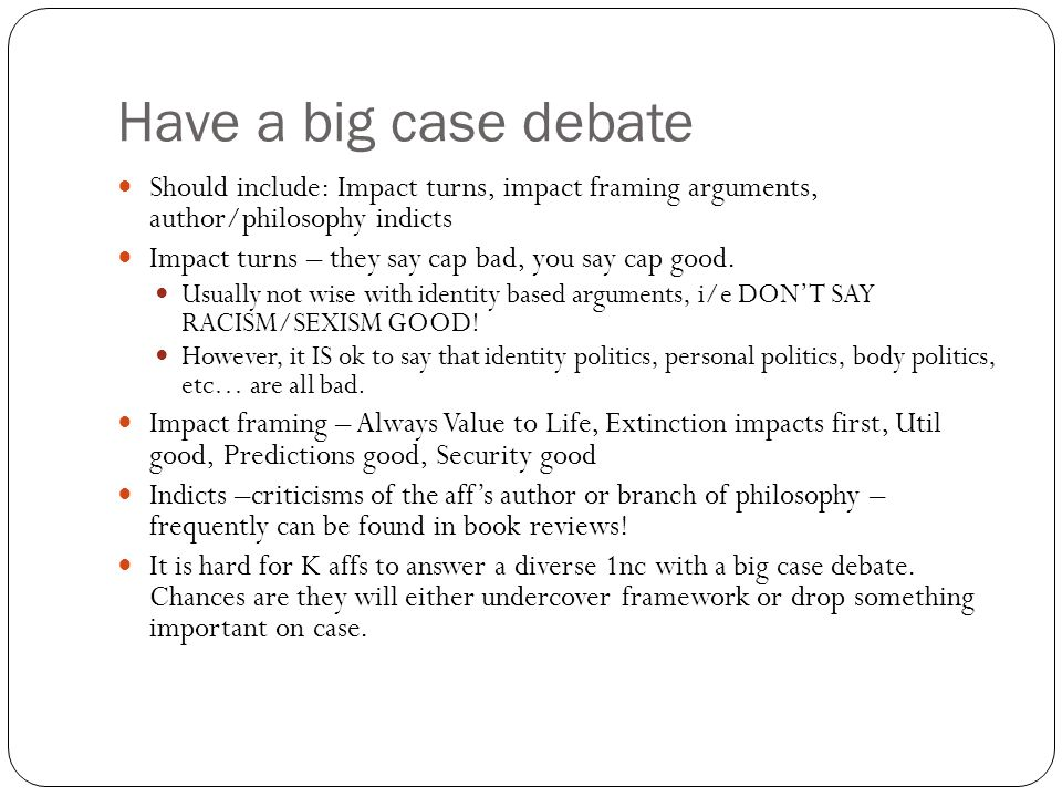 Have a big case debate Should include: Impact turns, impact framing arguments, author/philosophy indicts.