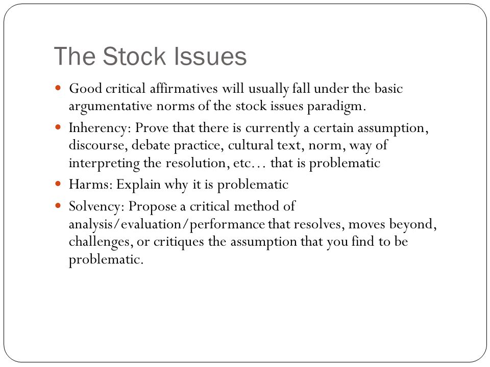 The Stock Issues Good critical affirmatives will usually fall under the basic argumentative norms of the stock issues paradigm.
