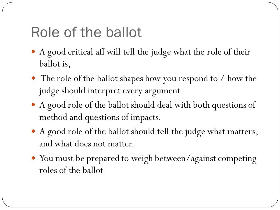 Role of the ballot A good critical aff will tell the judge what the role of their ballot is,