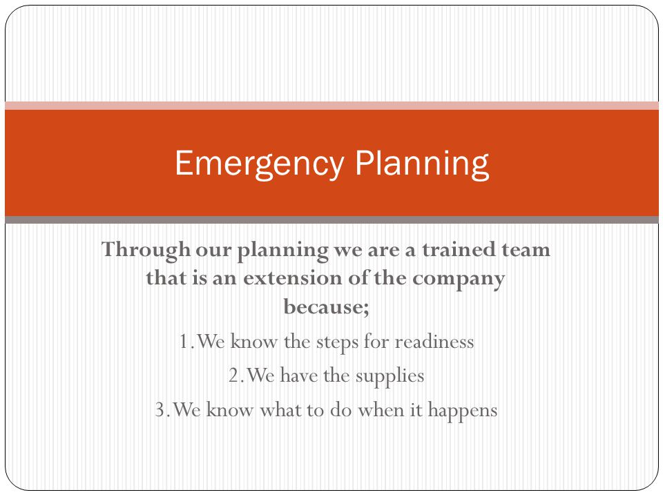 Emergency Planning Through our planning we are a trained team that is an extension of the company because;
