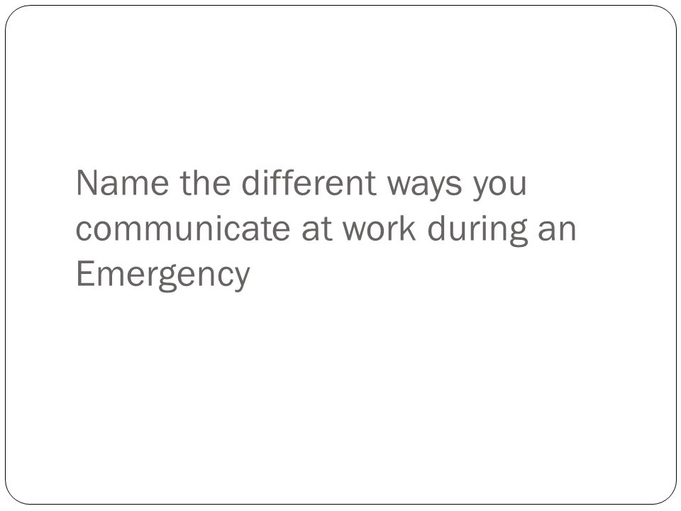 Name the different ways you communicate at work during an Emergency