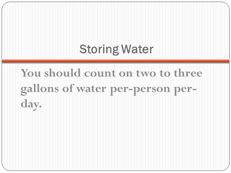 You should count on two to three gallons of water per-person per- day.