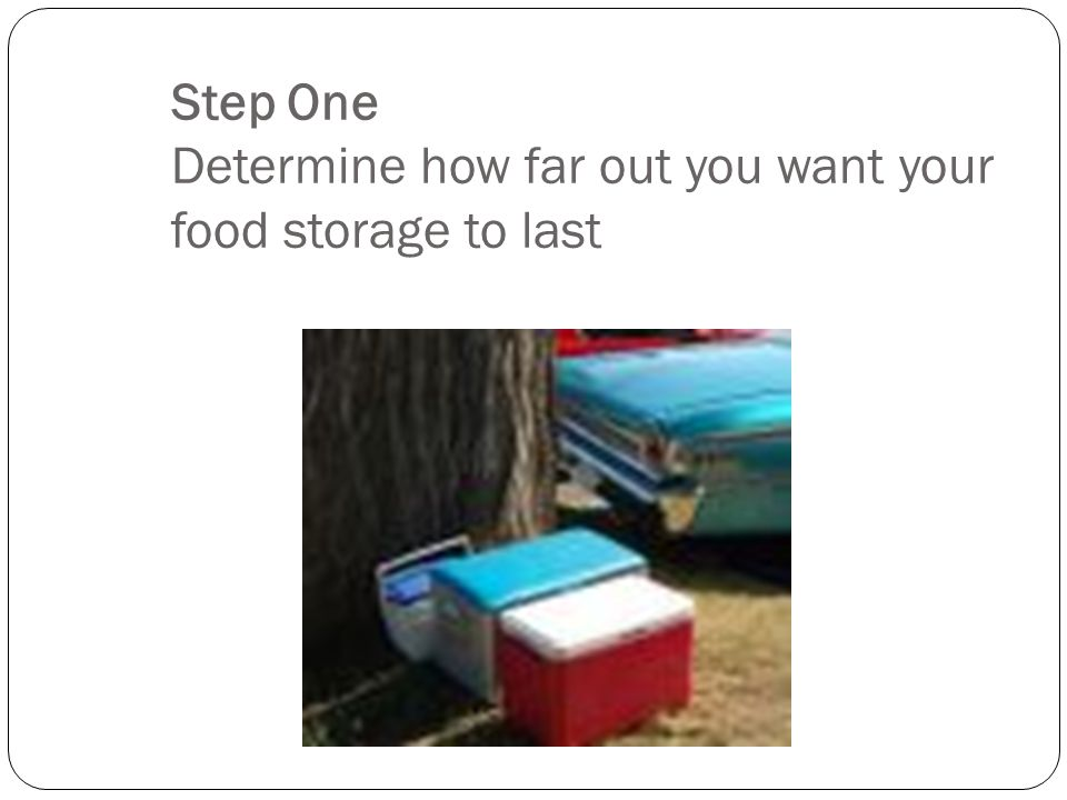 Step One Determine how far out you want your food storage to last