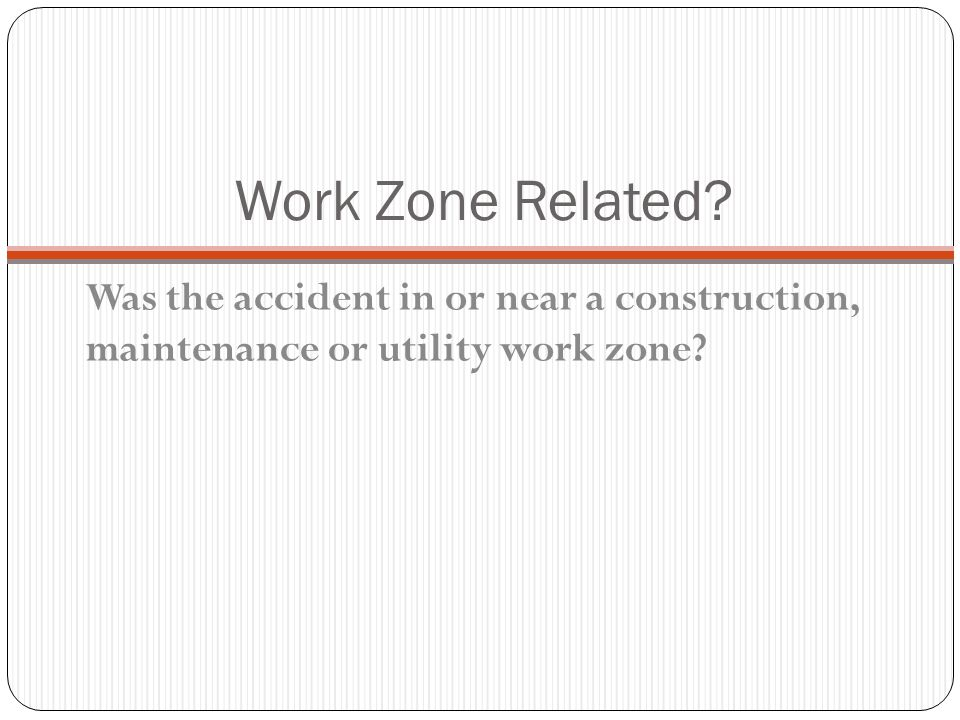 Work Zone Related Was the accident in or near a construction, maintenance or utility work zone