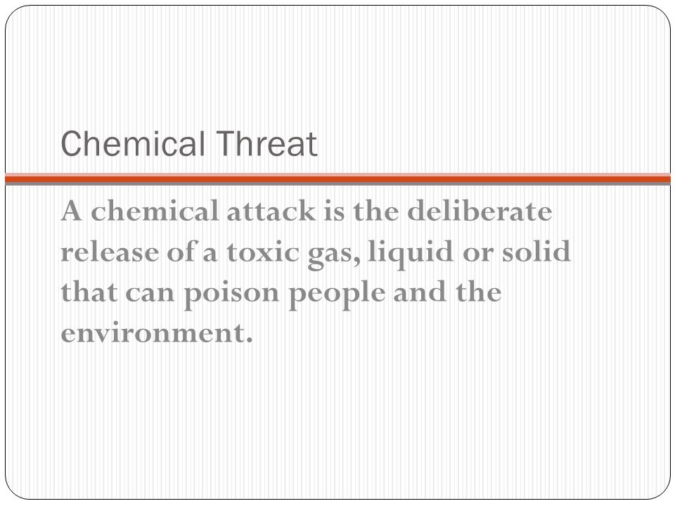 Chemical Threat A chemical attack is the deliberate release of a toxic gas, liquid or solid that can poison people and the environment.