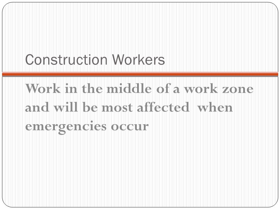 Construction Workers Work in the middle of a work zone and will be most affected when emergencies occur.