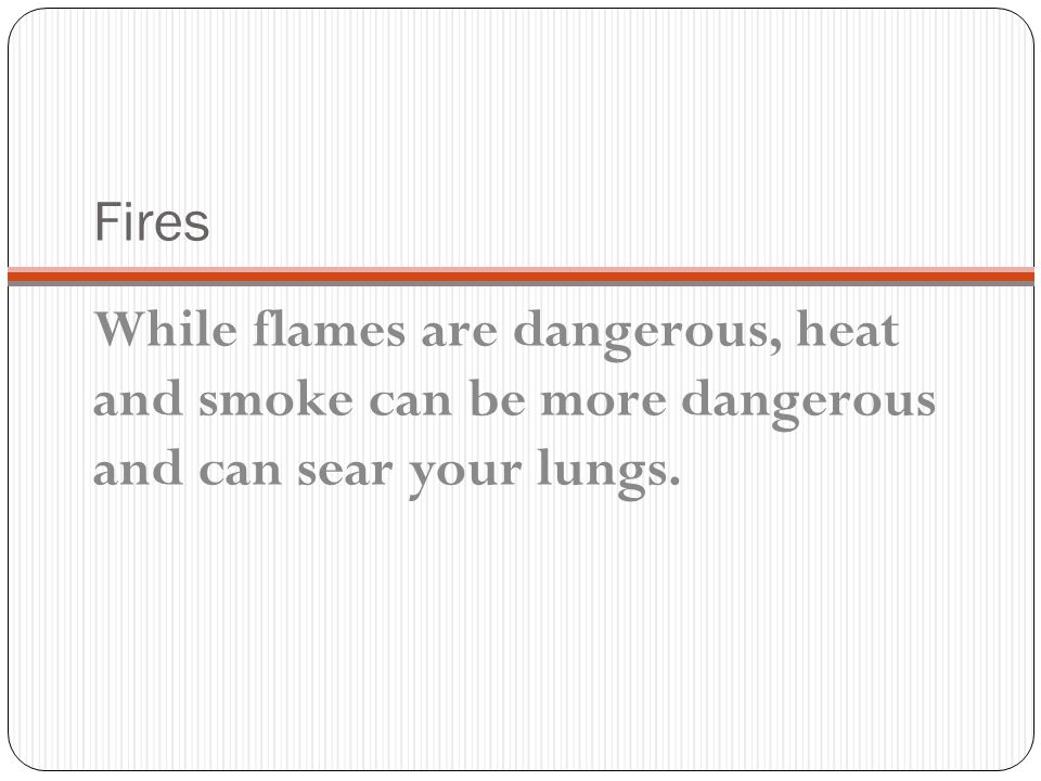 Fires While flames are dangerous, heat and smoke can be more dangerous and can sear your lungs.