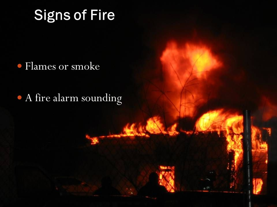 Signs of Fire Flames or smoke A fire alarm sounding