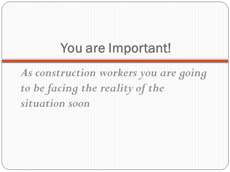 You are Important! As construction workers you are going to be facing the reality of the situation soon.