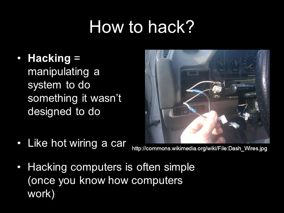 How to hack Hacking = manipulating a system to do something it wasn't designed to do. Like hot wiring a car.