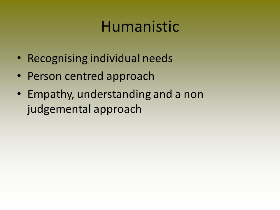 Humanistic Recognising individual needs Person centred approach