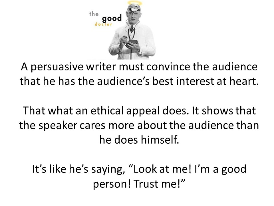A persuasive writer must convince the audience that he has the audience's best interest at heart.