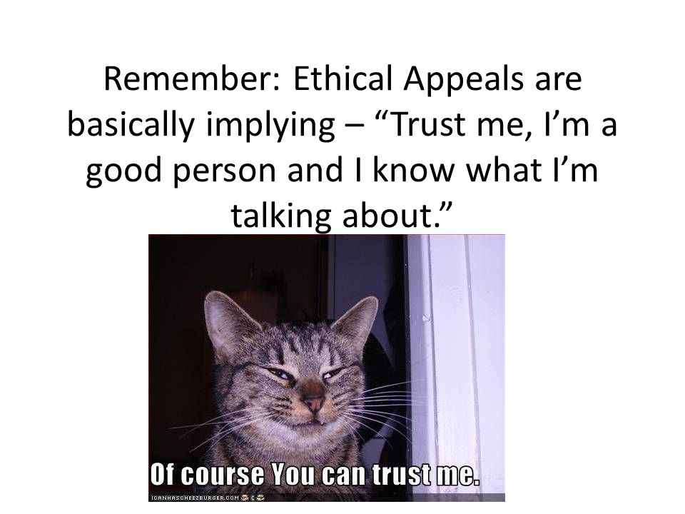 Remember: Ethical Appeals are basically implying – Trust me, I'm a good person and I know what I'm talking about.