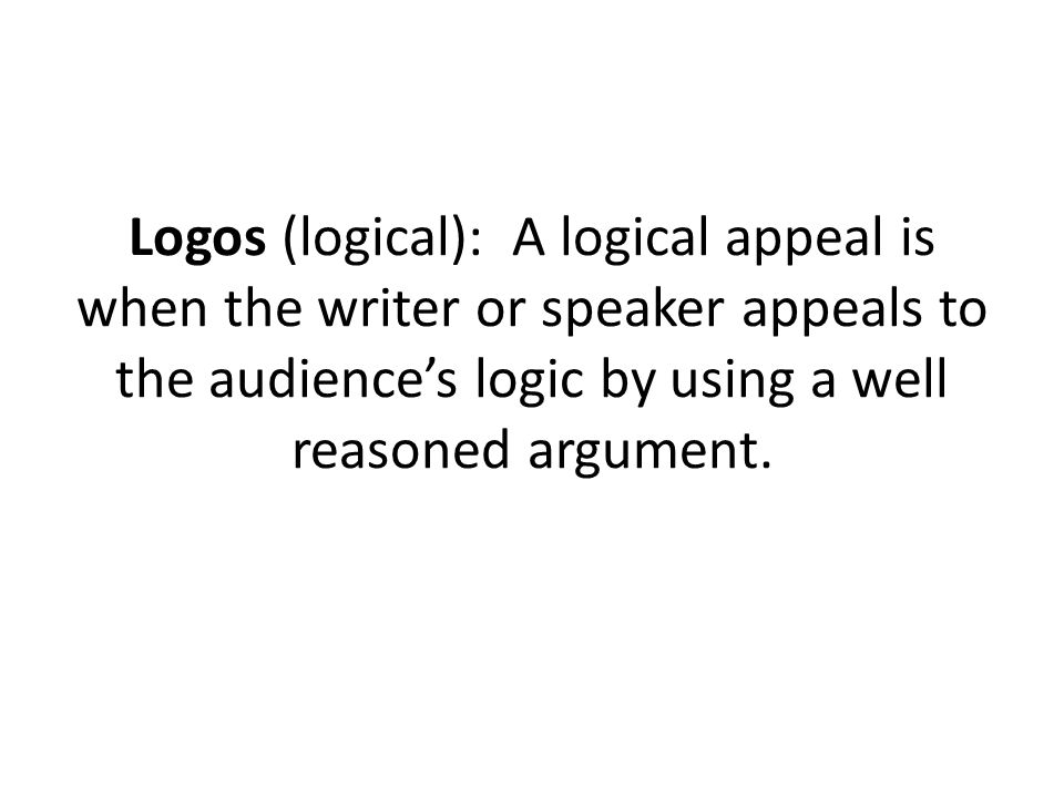 Logos (logical): A logical appeal is when the writer or speaker appeals to the audience's logic by using a well reasoned argument.
