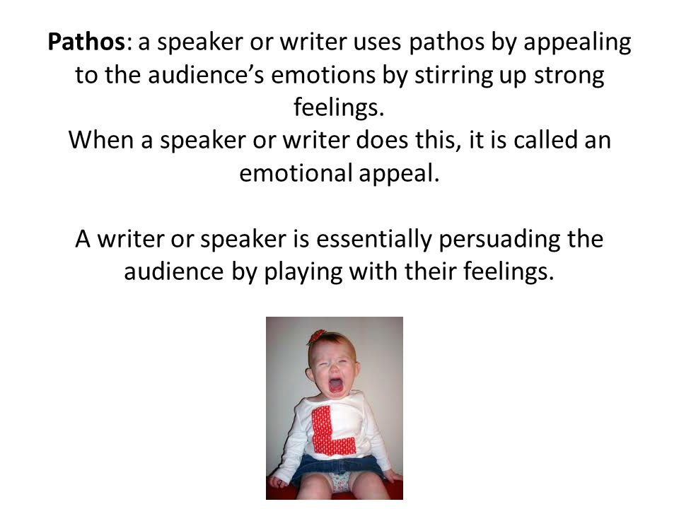 Pathos: a speaker or writer uses pathos by appealing to the audience's emotions by stirring up strong feelings.