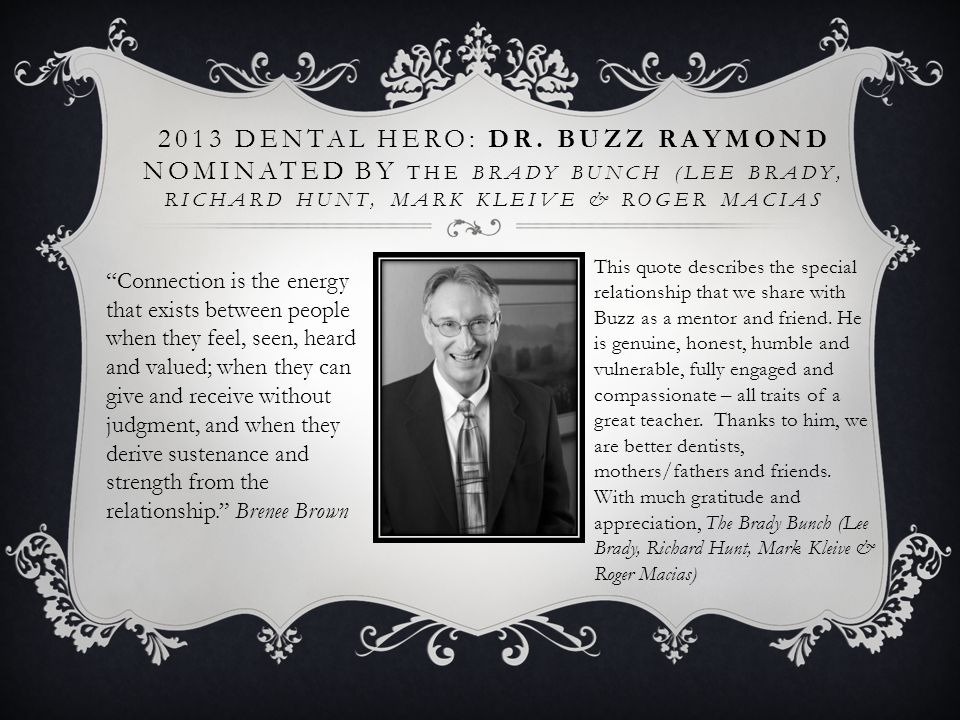 2013 Dental Hero: Dr. Buzz Raymond nominated by The Brady Bunch (Lee Brady, Richard Hunt, Mark Kleive & Roger Macias
