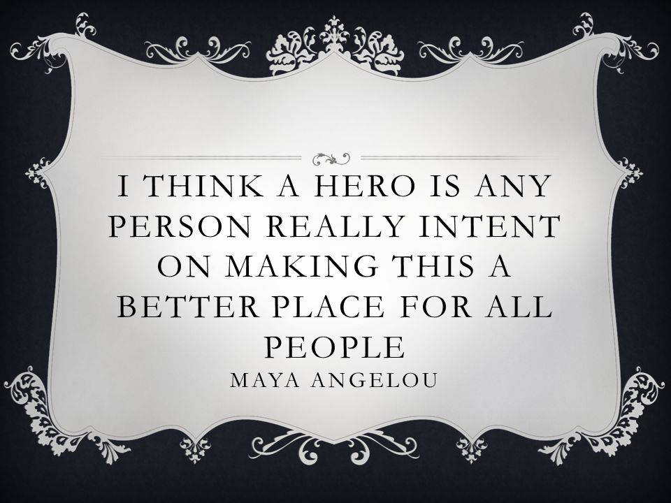 I think a hero is any person really intent on making this a better place for all people Maya Angelou